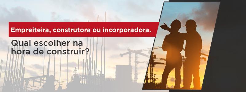 EMPREITEIRA, CONSTRUTORA OU INCORPORADORA. QUAL ESCOLHER NA HORA DE CONSTRUIR?